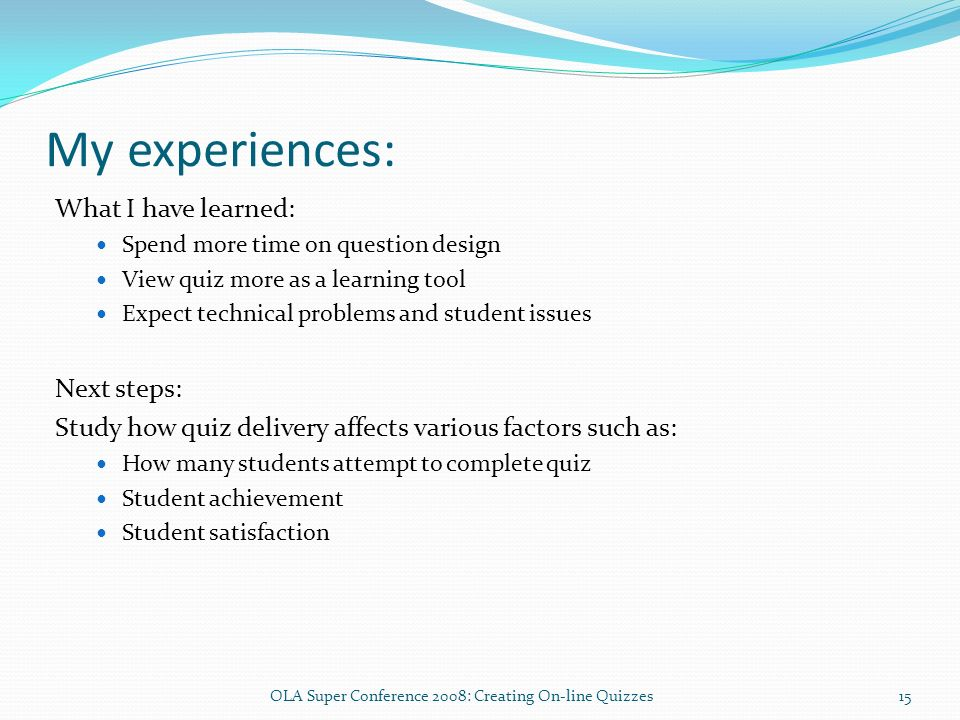 My experiences: What I have learned: Spend more time on question design View quiz more as a learning tool Expect technical problems and student issues Next steps: Study how quiz delivery affects various factors such as: How many students attempt to complete quiz Student achievement Student satisfaction 15OLA Super Conference 2008: Creating On-line Quizzes