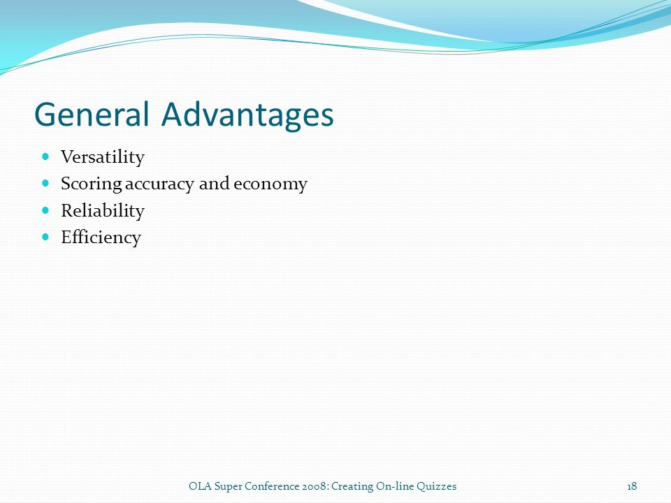 General Advantages Versatility Scoring accuracy and economy Reliability Efficiency 18OLA Super Conference 2008: Creating On-line Quizzes