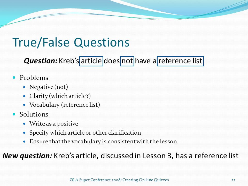 True/False Questions Problems Negative (not) Clarity (which article ) Vocabulary (reference list) Solutions Write as a positive Specify which article or other clarification Ensure that the vocabulary is consistent with the lesson Question: Krebs article does not have a reference list New question: Krebs article, discussed in Lesson 3, has a reference list 22OLA Super Conference 2008: Creating On-line Quizzes