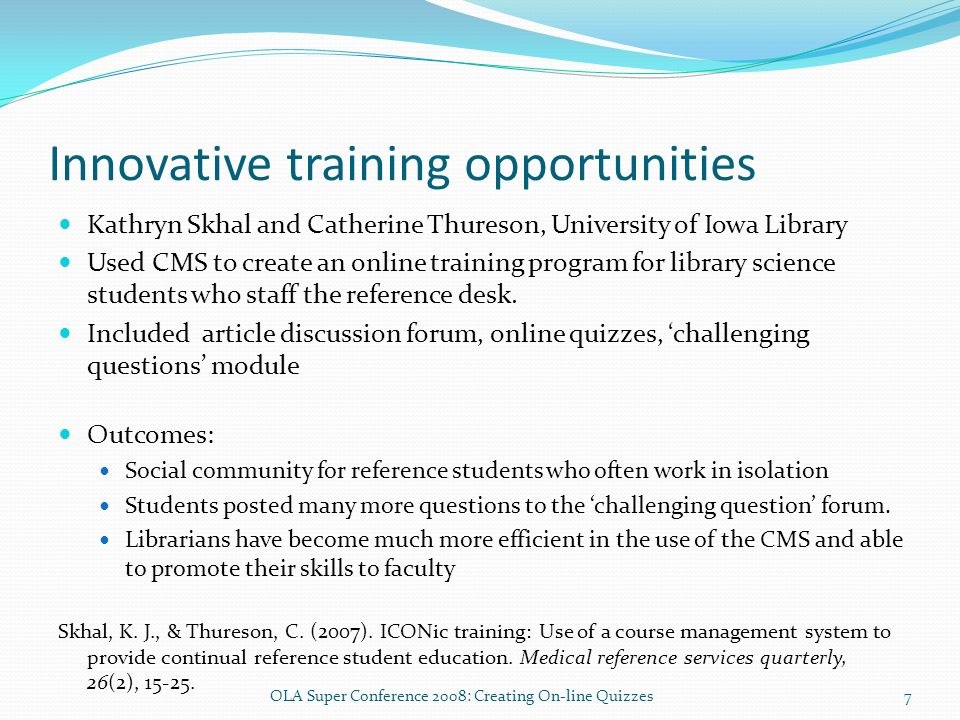 Innovative training opportunities Kathryn Skhal and Catherine Thureson, University of Iowa Library Used CMS to create an online training program for library science students who staff the reference desk.