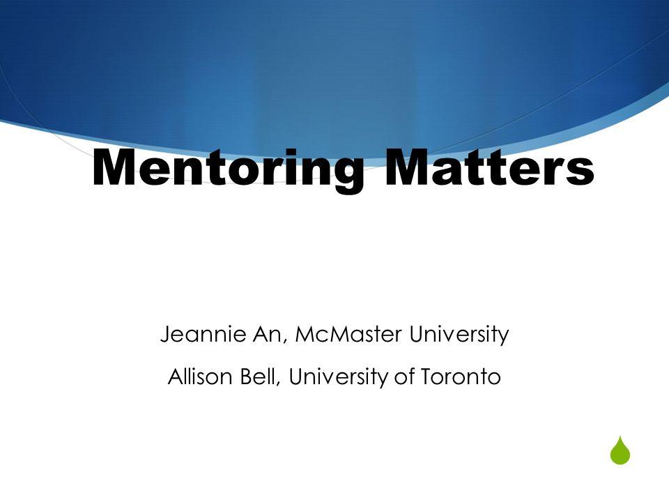 Mentoring Matters Jeannie An, McMaster University Allison Bell, University of Toronto
