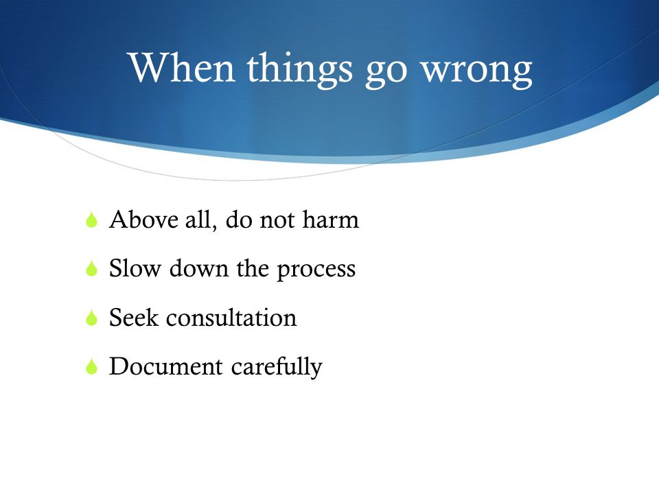 When things go wrong Above all, do not harm Slow down the process Seek consultation Document carefully