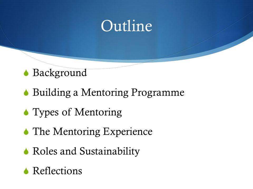 Outline Background Building a Mentoring Programme Types of Mentoring The Mentoring Experience Roles and Sustainability Reflections