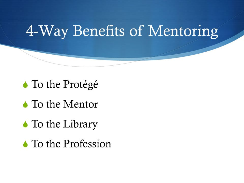 4-Way Benefits of Mentoring To the Protégé To the Mentor To the Library To the Profession