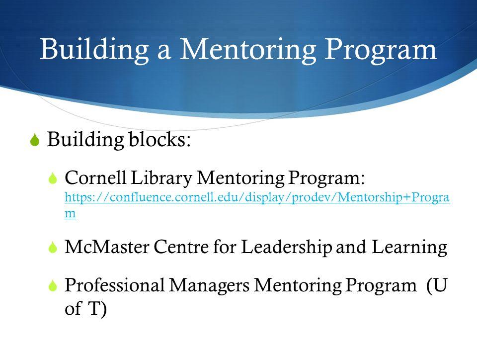 Building a Mentoring Program Building blocks: Cornell Library Mentoring Program: https://confluence.cornell.edu/display/prodev/Mentorship+Progra m htt