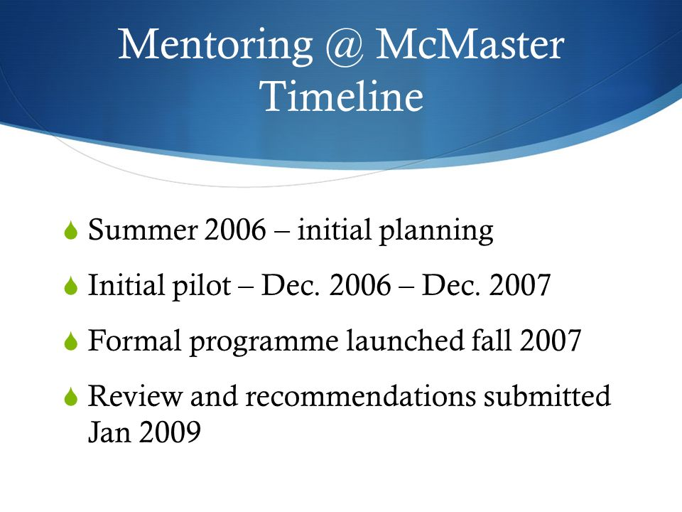 Mentoring @ McMaster Timeline Summer 2006 – initial planning Initial pilot – Dec. 2006 – Dec. 2007 Formal programme launched fall 2007 Review and reco
