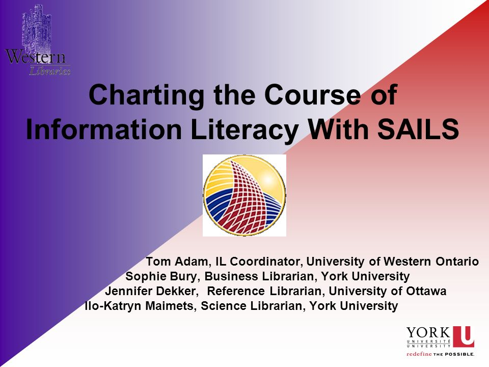 Charting the Course of Information Literacy With SAILS Tom Adam, IL Coordinator, University of Western Ontario Sophie Bury, Business Librarian, York University Jennifer Dekker, Reference Librarian, University of Ottawa Ilo-Katryn Maimets, Science Librarian, York University