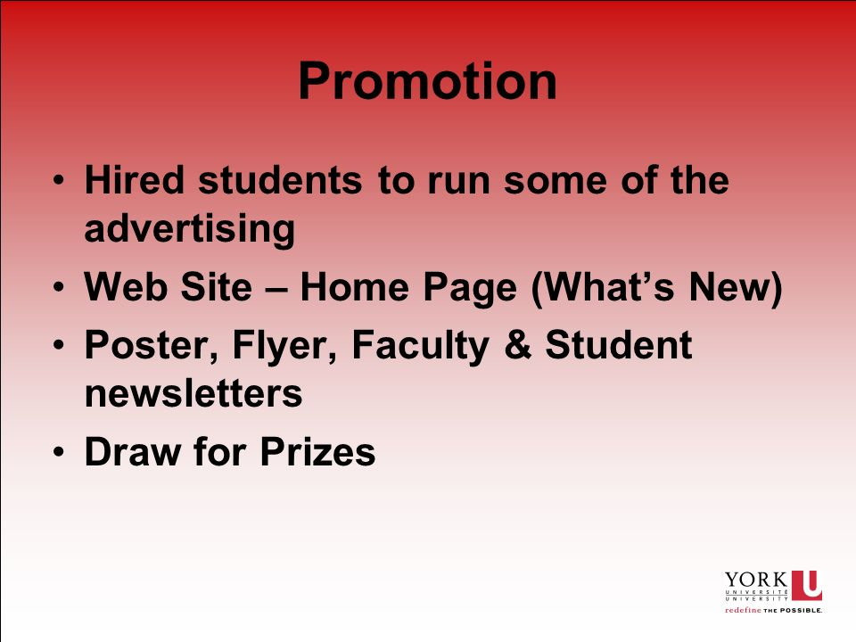 Promotion Hired students to run some of the advertising Web Site – Home Page (Whats New) Poster, Flyer, Faculty & Student newsletters Draw for Prizes