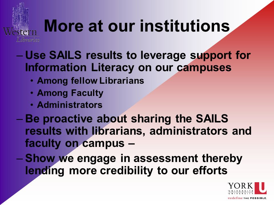 More at our institutions –Use SAILS results to leverage support for Information Literacy on our campuses Among fellow Librarians Among Faculty Administrators –Be proactive about sharing the SAILS results with librarians, administrators and faculty on campus – –Show we engage in assessment thereby lending more credibility to our efforts