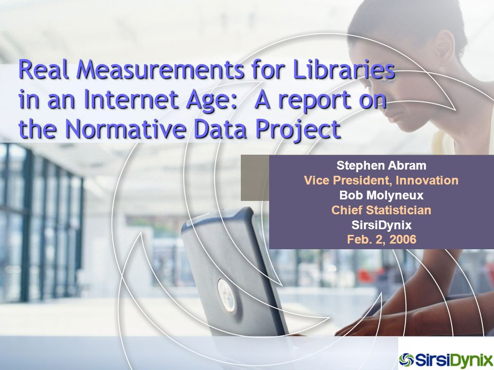 Real Measurements for Libraries in an Internet Age: A report on the Normative Data Project Stephen Abram Vice President, Innovation Bob Molyneux Chief Statistician SirsiDynix Feb.