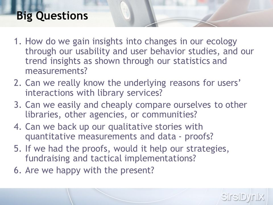 Big Questions 1.How do we gain insights into changes in our ecology through our usability and user behavior studies, and our trend insights as shown through our statistics and measurements.