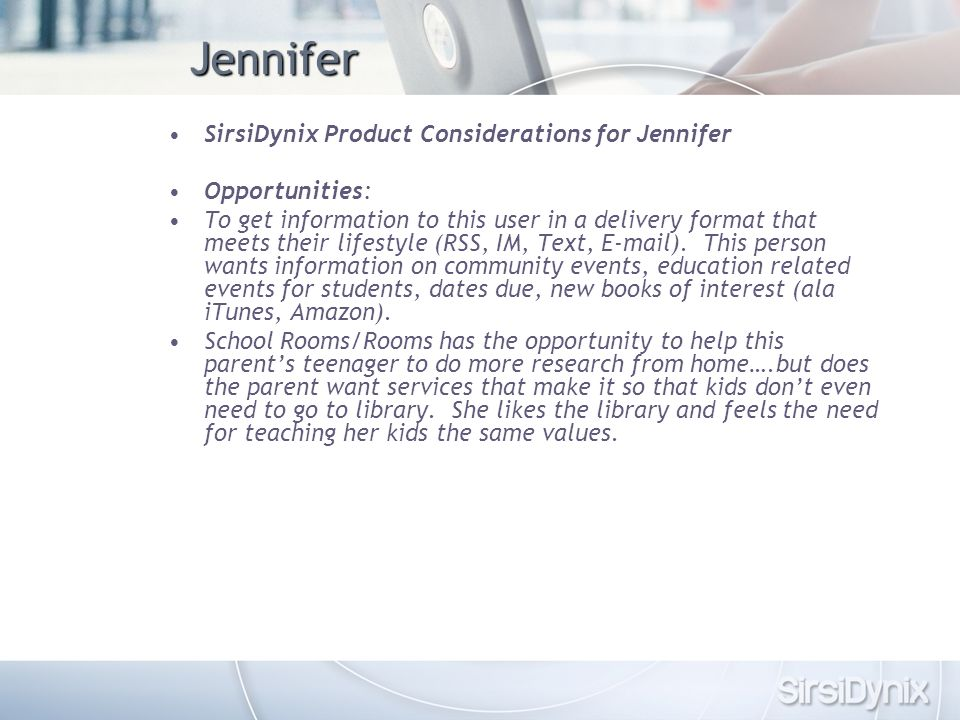 Jennifer SirsiDynix Product Considerations for Jennifer Opportunities: To get information to this user in a delivery format that meets their lifestyle (RSS, IM, Text, E-mail).
