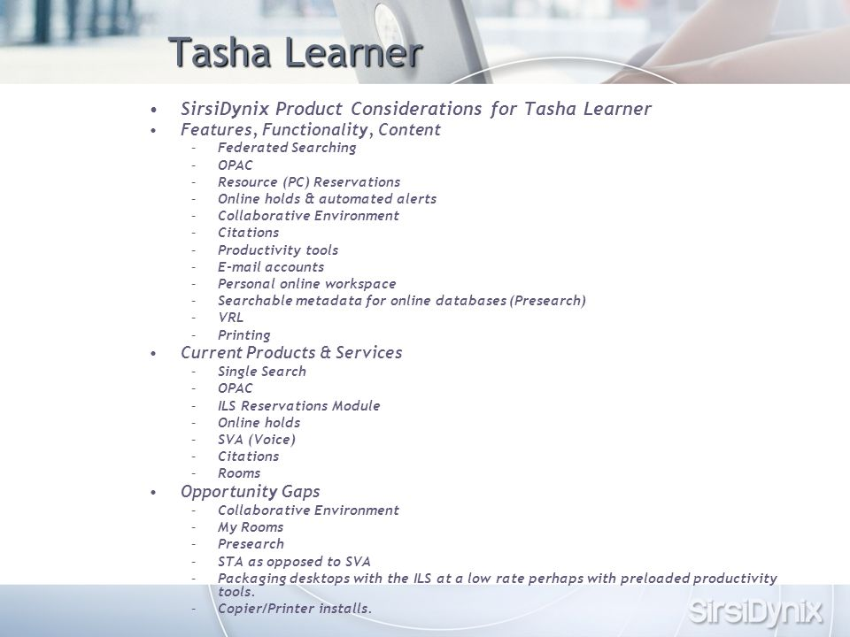 Tasha Learner SirsiDynix Product Considerations for Tasha Learner Features, Functionality, Content –Federated Searching –OPAC –Resource (PC) Reservations –Online holds & automated alerts –Collaborative Environment –Citations –Productivity tools –E-mail accounts –Personal online workspace –Searchable metadata for online databases (Presearch) –VRL –Printing Current Products & Services –Single Search –OPAC –ILS Reservations Module –Online holds –SVA (Voice) –Citations –Rooms Opportunity Gaps –Collaborative Environment –My Rooms –Presearch –STA as opposed to SVA –Packaging desktops with the ILS at a low rate perhaps with preloaded productivity tools.