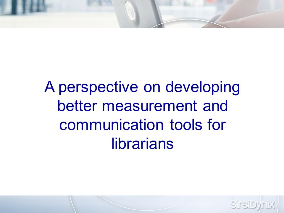 A perspective on developing better measurement and communication tools for librarians