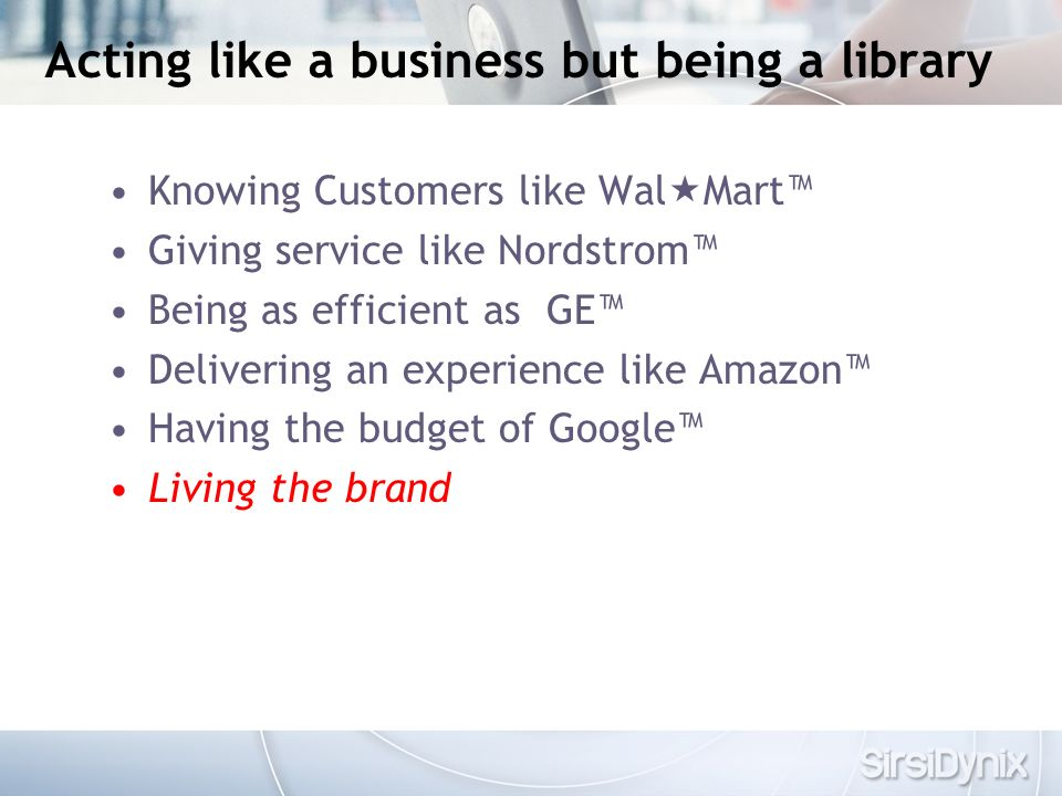 Acting like a business but being a library Knowing Customers like Wal Mart Giving service like Nordstrom Being as efficient as GE Delivering an experience like Amazon Having the budget of Google Living the brand