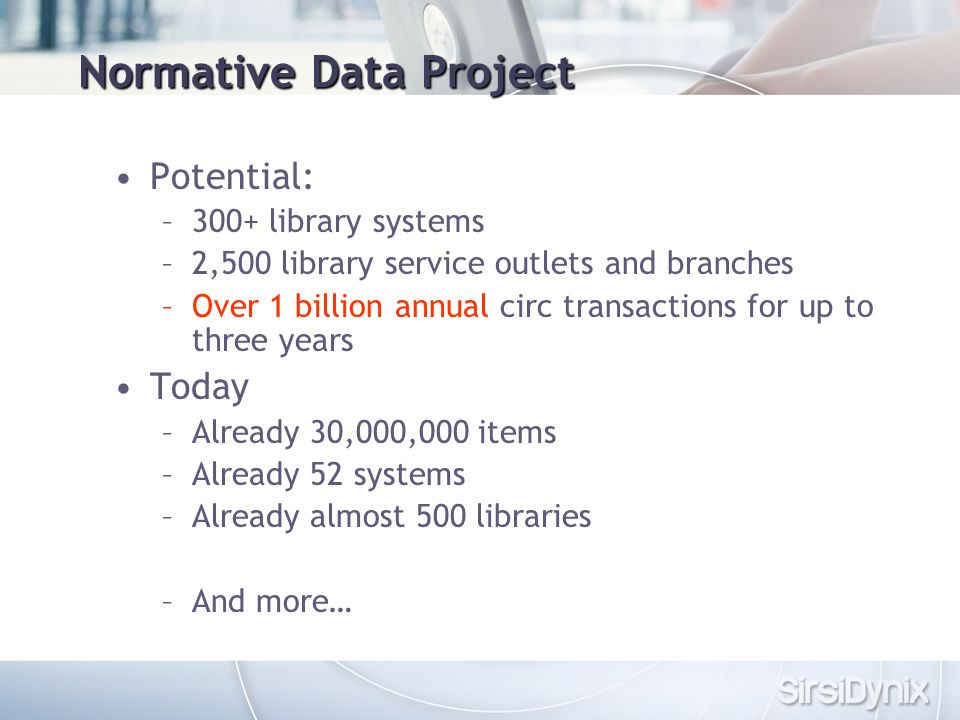 Normative Data Project Potential: –300+ library systems –2,500 library service outlets and branches –Over 1 billion annual circ transactions for up to three years Today –Already 30,000,000 items –Already 52 systems –Already almost 500 libraries –And more…
