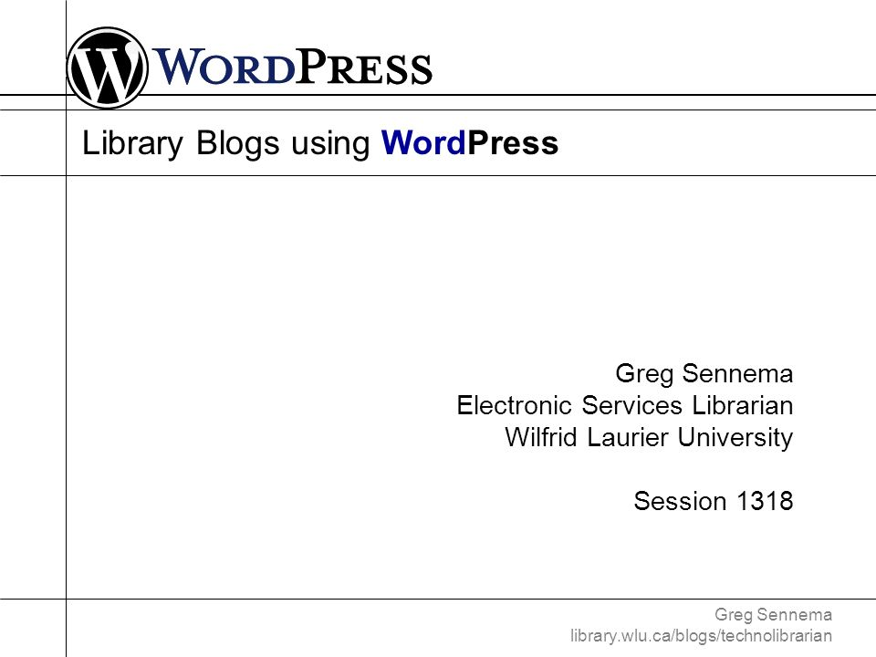Greg Sennema library.wlu.ca/blogs/technolibrarian Installing WordPress – Requirements web server (virtually any!) PHP version 4.2 or greater MySQL version 4.0 or greater