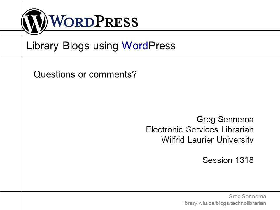 Greg Sennema library.wlu.ca/blogs/technolibrarian Library Blogs using WordPress Greg Sennema Electronic Services Librarian Wilfrid Laurier University Session 1318 Questions or comments?