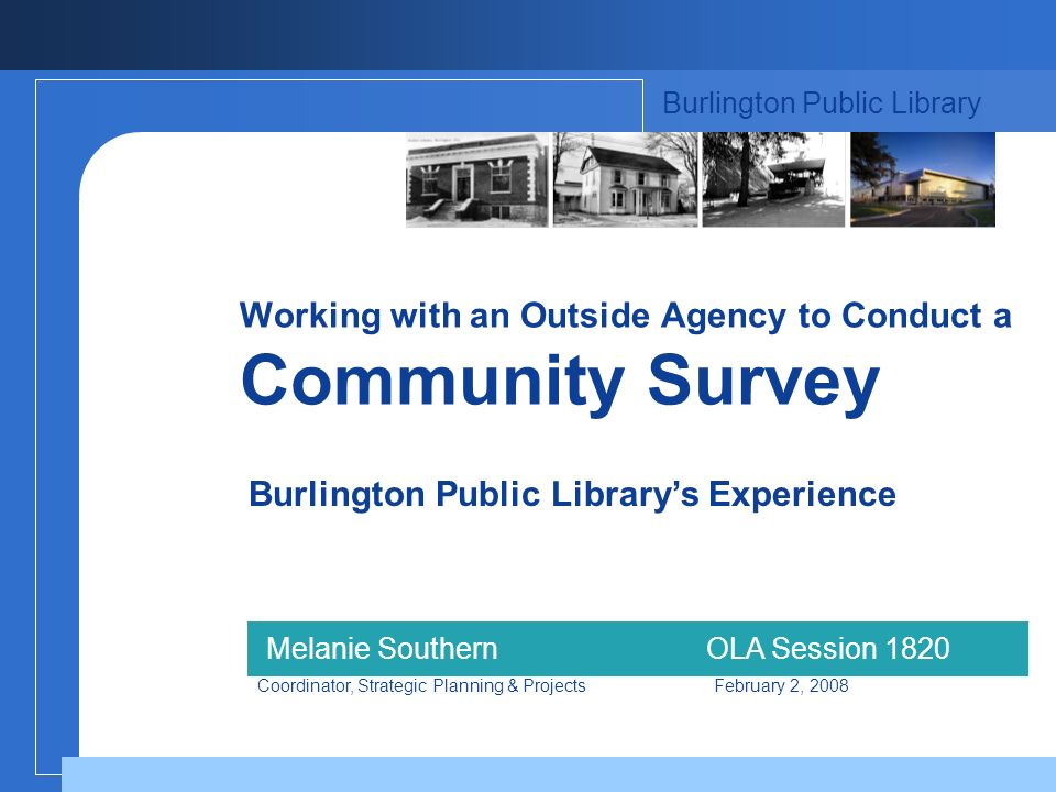 Working with an Outside Agency to Conduct a Community Survey Burlington Public Librarys Experience Burlington Public Library Melanie SouthernOLA Session 1820 Coordinator, Strategic Planning & Projects February 2, 2008