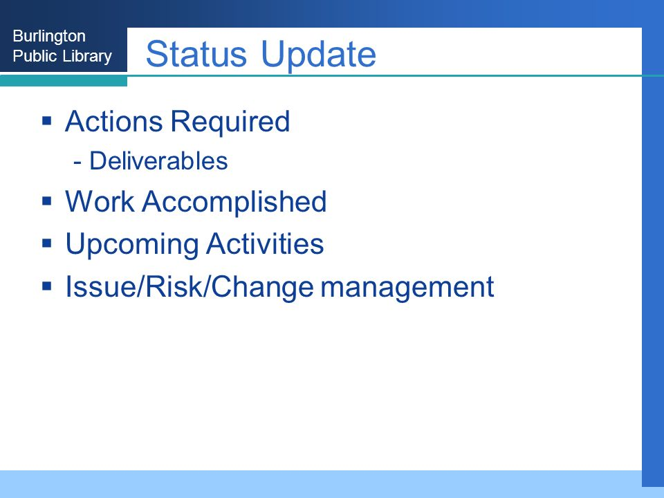 Burlington Public Library Status Update Actions Required - Deliverables Work Accomplished Upcoming Activities Issue/Risk/Change management