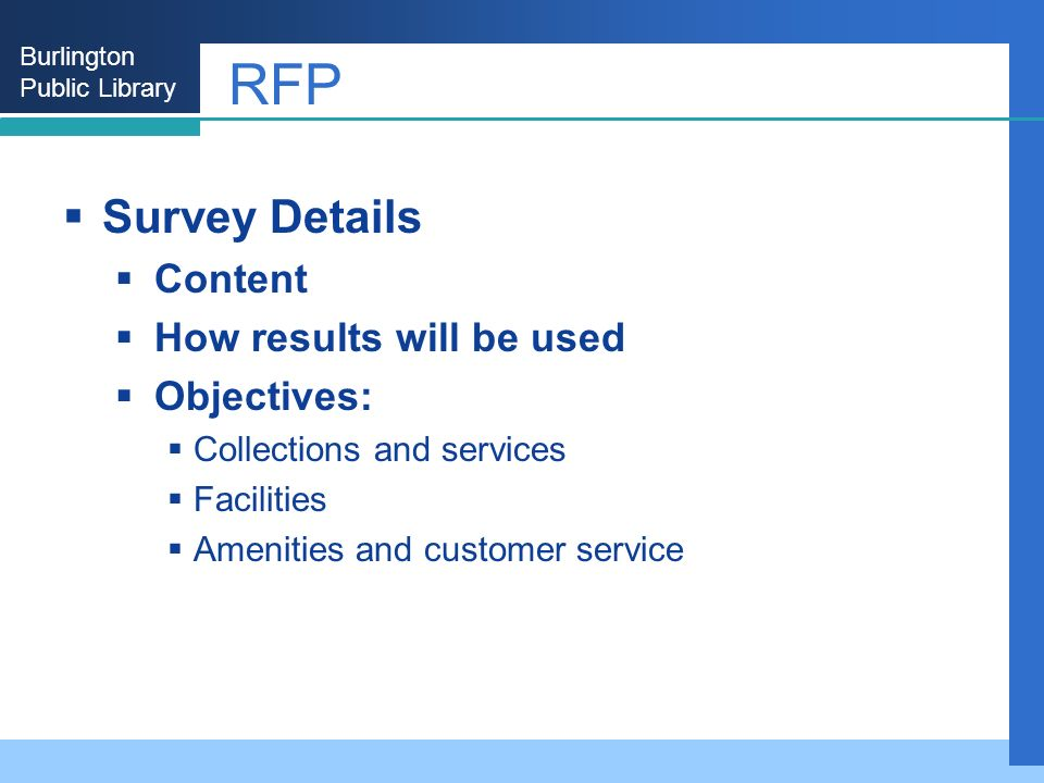 Burlington Public Library RFP Survey Details Content How results will be used Objectives: Collections and services Facilities Amenities and customer service