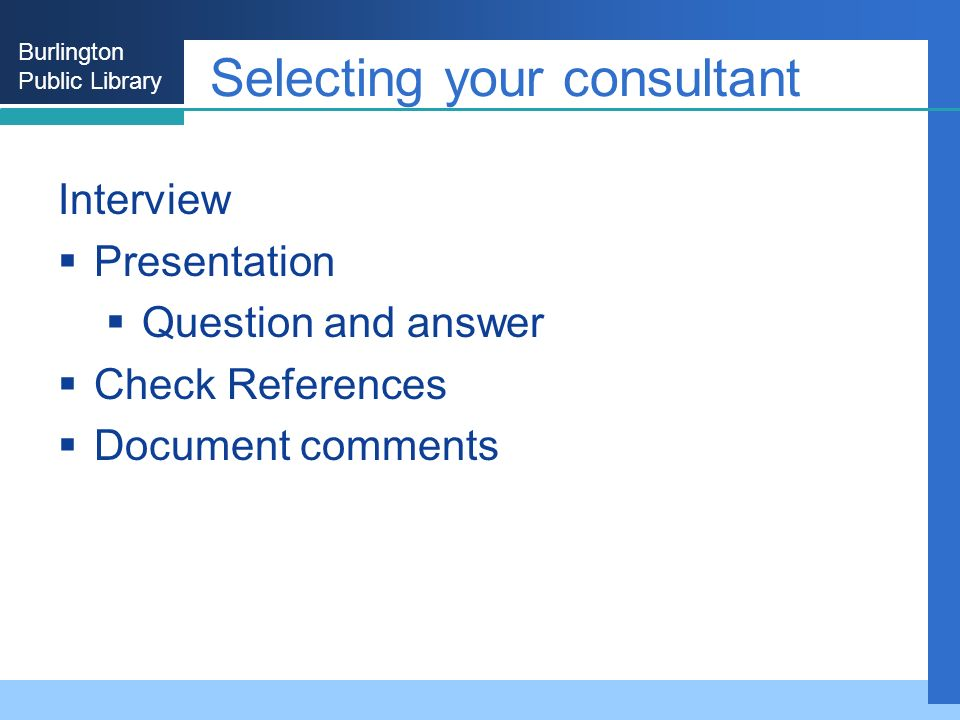 Burlington Public Library Selecting your consultant Interview Presentation Question and answer Check References Document comments