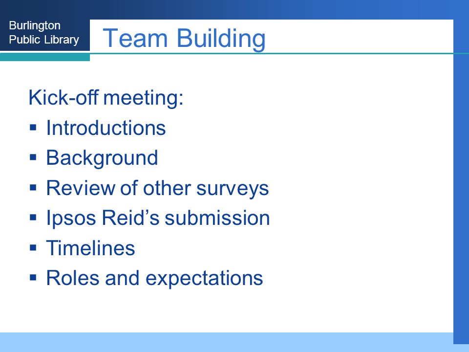 Burlington Public Library Team Building Kick-off meeting: Introductions Background Review of other surveys Ipsos Reids submission Timelines Roles and expectations