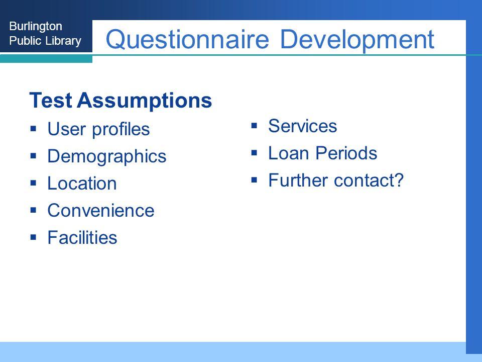 Burlington Public Library Questionnaire Development Test Assumptions User profiles Demographics Location Convenience Facilities Services Loan Periods Further contact