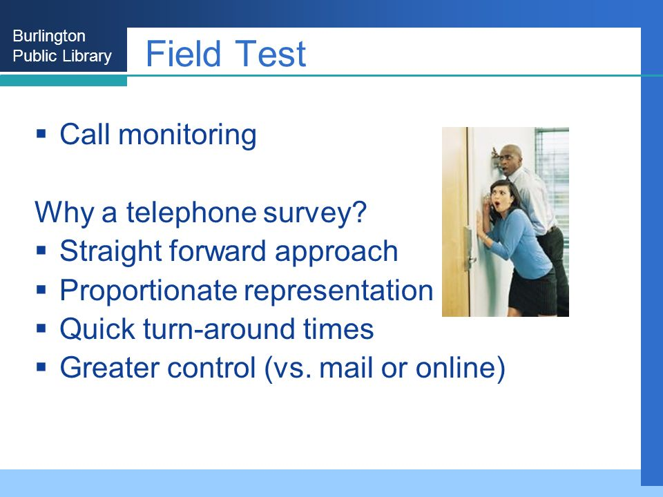 Burlington Public Library Field Test Call monitoring Why a telephone survey? Straight forward approach Proportionate representation Quick turn-around