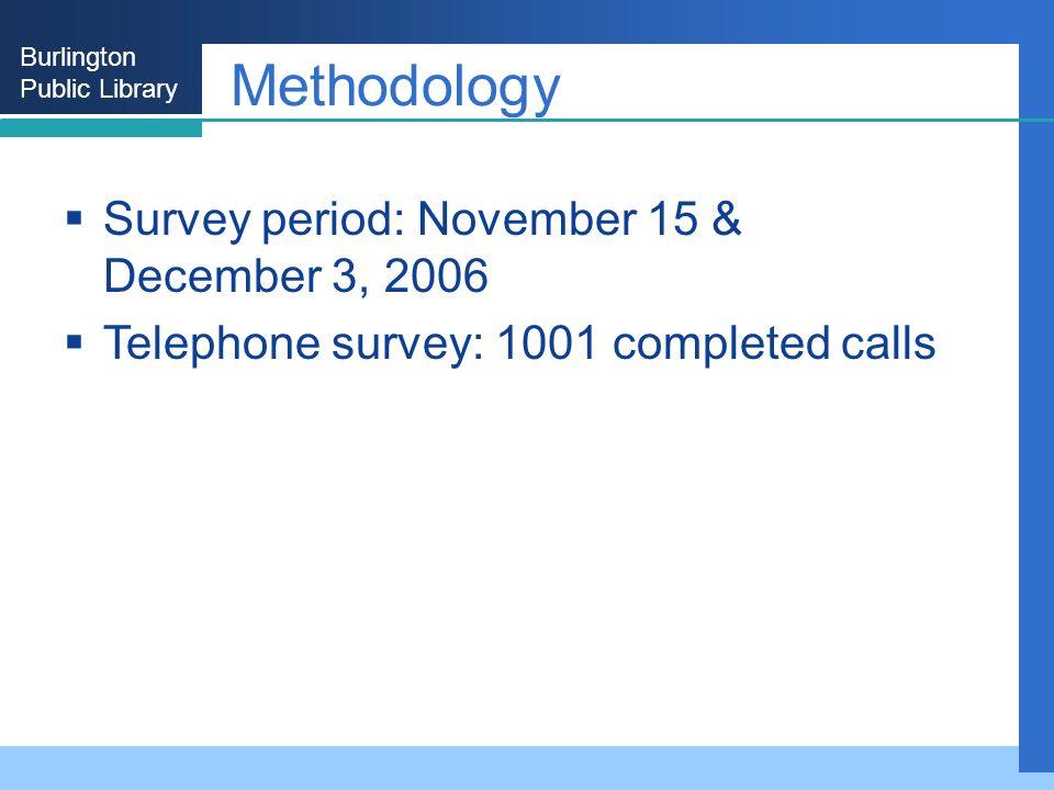 Burlington Public Library Methodology Survey period: November 15 & December 3, 2006 Telephone survey: 1001 completed calls