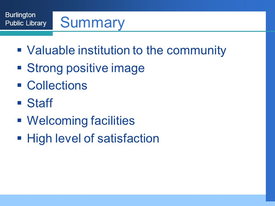 Burlington Public Library Summary Valuable institution to the community Strong positive image Collections Staff Welcoming facilities High level of satisfaction