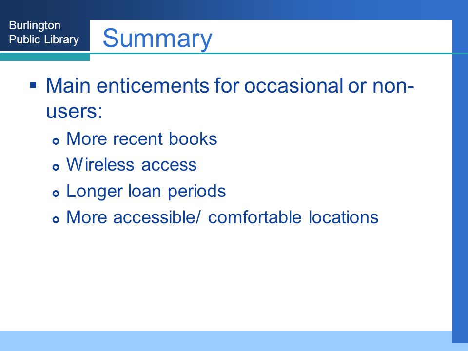 Burlington Public Library Summary Main enticements for occasional or non- users: More recent books Wireless access Longer loan periods More accessible/ comfortable locations