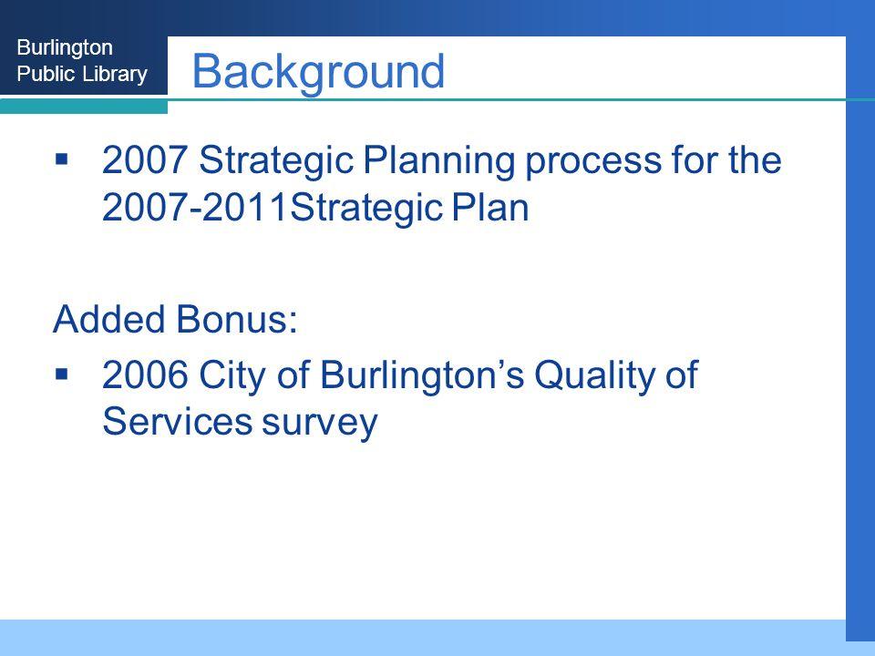 Burlington Public Library Background 2007 Strategic Planning process for the 2007-2011Strategic Plan Added Bonus: 2006 City of Burlingtons Quality of Services survey