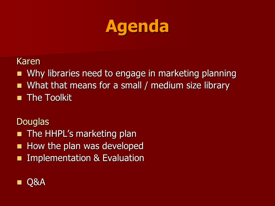 Agenda Karen Why libraries need to engage in marketing planning Why libraries need to engage in marketing planning What that means for a small / medium size library What that means for a small / medium size library The Toolkit The ToolkitDouglas The HHPLs marketing plan The HHPLs marketing plan How the plan was developed How the plan was developed Implementation & Evaluation Implementation & Evaluation Q&A Q&A