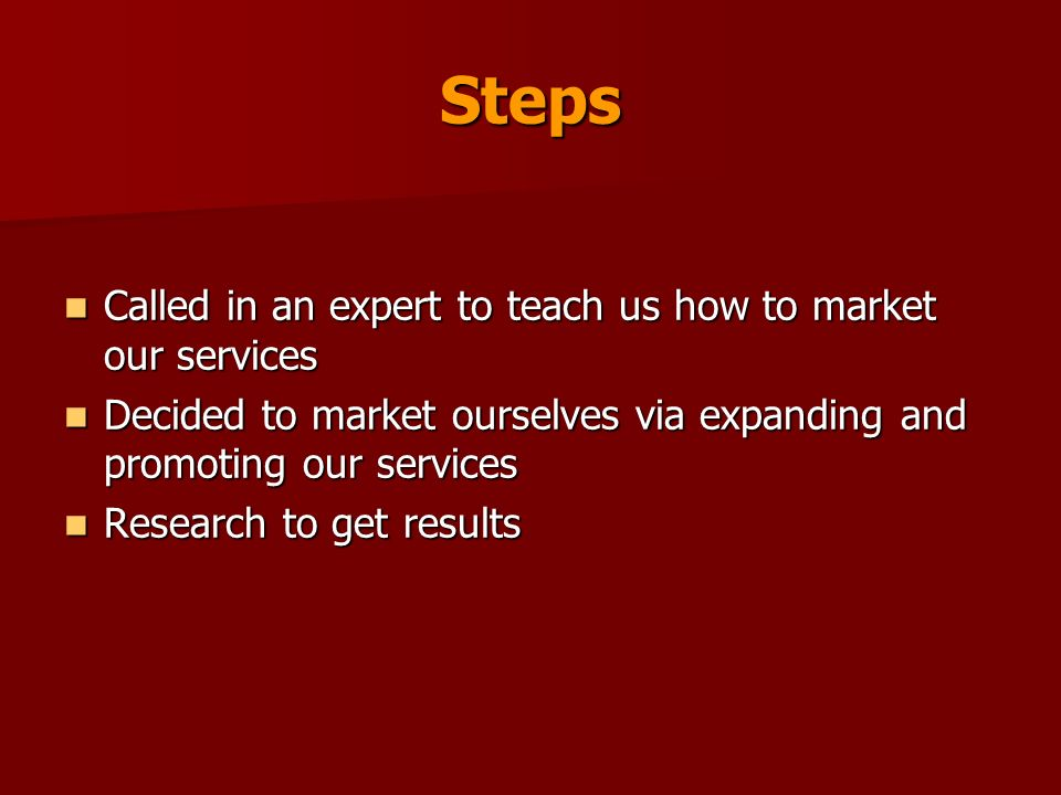 Steps Called in an expert to teach us how to market our services Called in an expert to teach us how to market our services Decided to market ourselves via expanding and promoting our services Decided to market ourselves via expanding and promoting our services Research to get results Research to get results