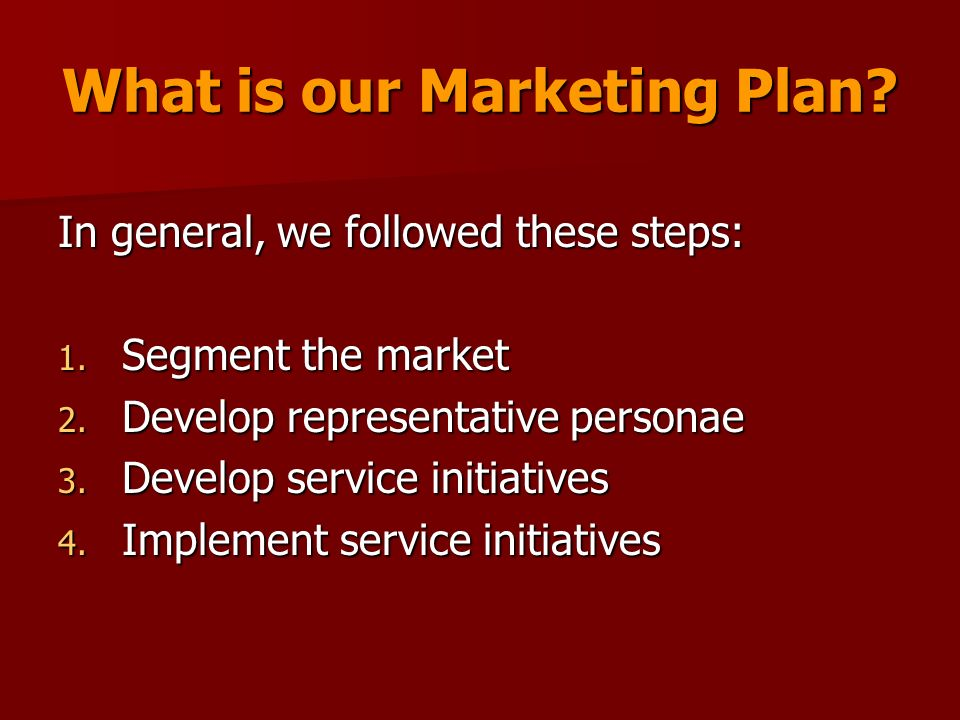 What is our Marketing Plan. In general, we followed these steps: 1.