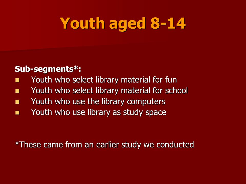 Youth aged 8-14 Sub-segments*: Youth who select library material for fun Youth who select library material for fun Youth who select library material for school Youth who select library material for school Youth who use the library computers Youth who use the library computers Youth who use library as study space Youth who use library as study space *These came from an earlier study we conducted