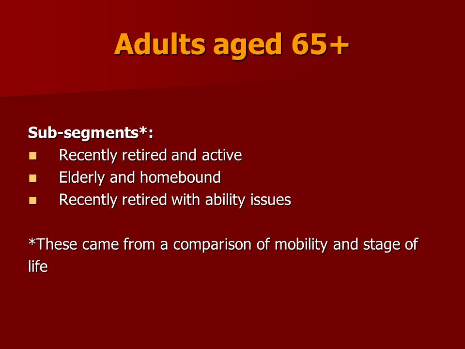Adults aged 65+ Sub-segments*: Recently retired and active Recently retired and active Elderly and homebound Elderly and homebound Recently retired with ability issues Recently retired with ability issues *These came from a comparison of mobility and stage of life