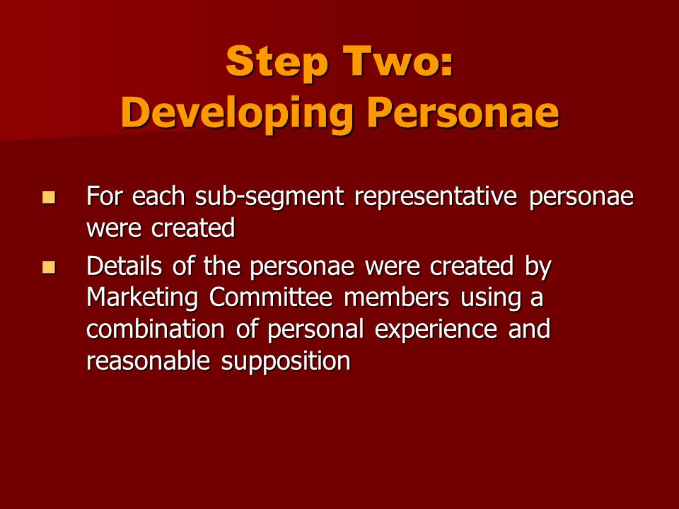 Step Two: Developing Personae For each sub-segment representative personae were created For each sub-segment representative personae were created Details of the personae were created by Marketing Committee members using a combination of personal experience and reasonable supposition Details of the personae were created by Marketing Committee members using a combination of personal experience and reasonable supposition