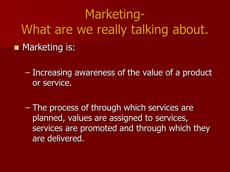 Marketing- What are we really talking about. Marketing is: Marketing is: –Increasing awareness of the value of a product or service. –The process of t