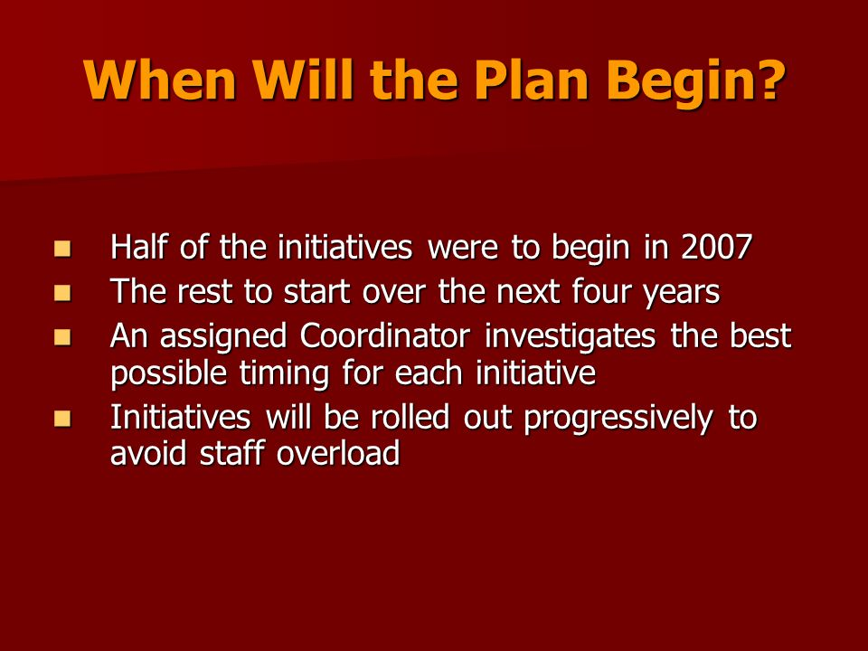 When Will the Plan Begin? Half of the initiatives were to begin in 2007 Half of the initiatives were to begin in 2007 The rest to start over the next