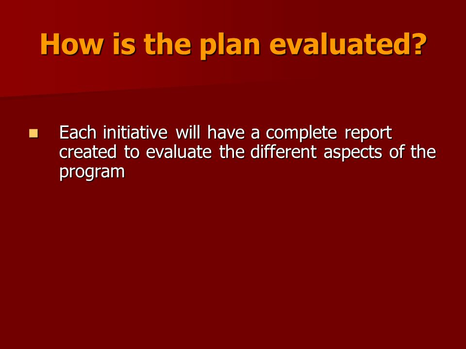 How is the plan evaluated? Each initiative will have a complete report created to evaluate the different aspects of the program Each initiative will h