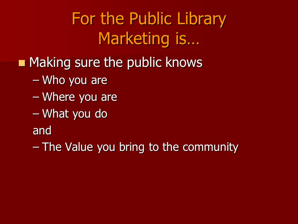 For the Public Library Marketing is… Making sure the public knows Making sure the public knows –Who you are –Where you are –What you do and –The Value
