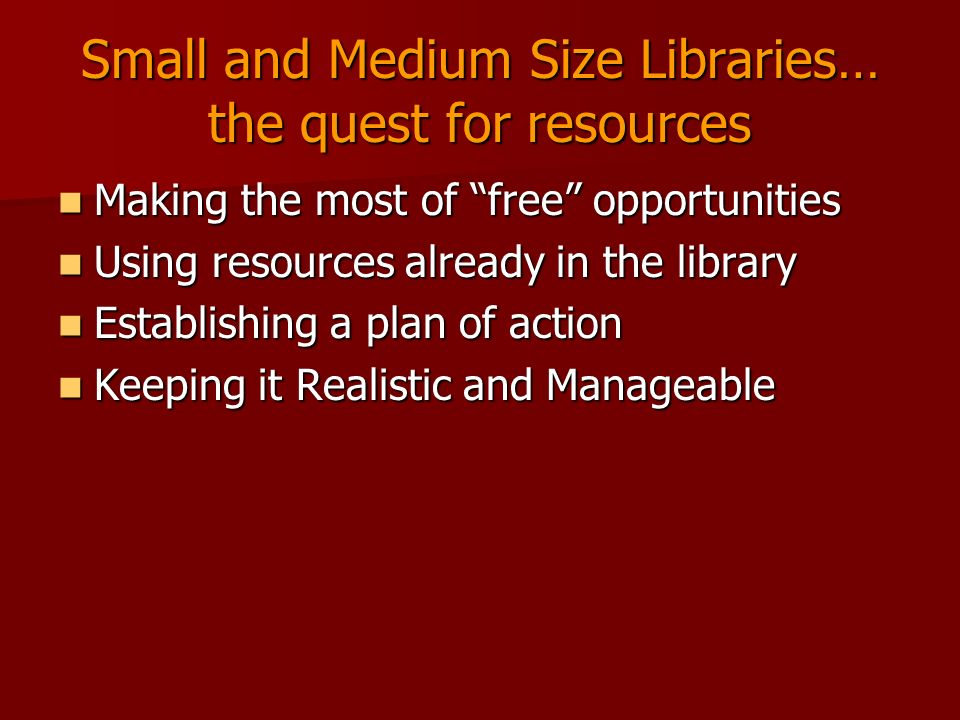 Small and Medium Size Libraries… the quest for resources Making the most of free opportunities Making the most of free opportunities Using resources already in the library Using resources already in the library Establishing a plan of action Establishing a plan of action Keeping it Realistic and Manageable Keeping it Realistic and Manageable