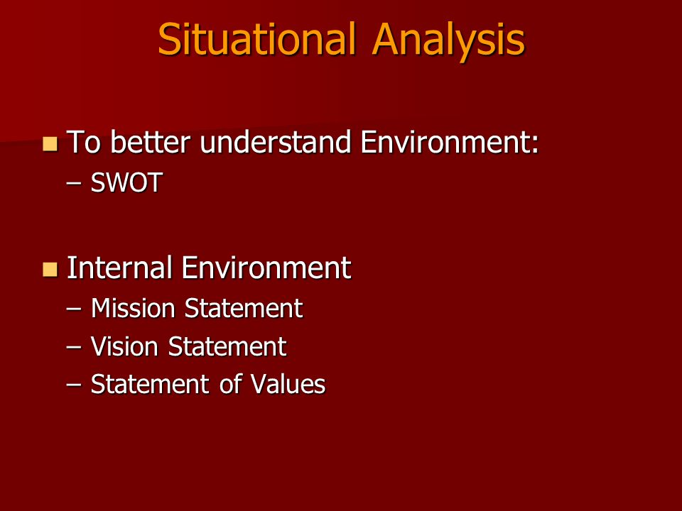 Situational Analysis To better understand Environment: To better understand Environment: –SWOT Internal Environment Internal Environment –Mission Statement –Vision Statement –Statement of Values