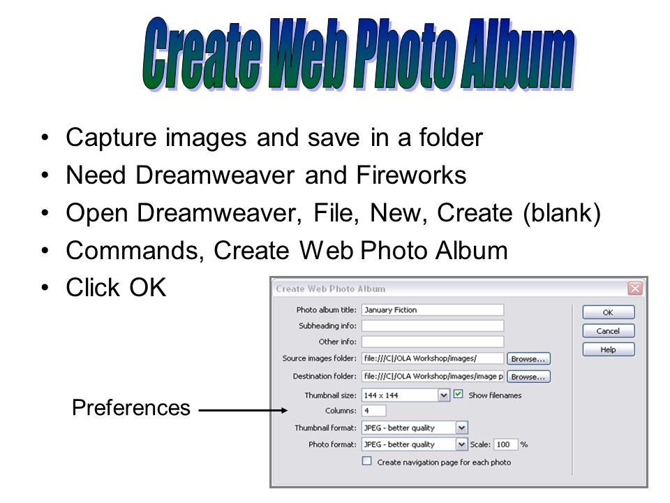 Capture images and save in a folder Need Dreamweaver and Fireworks Open Dreamweaver, File, New, Create (blank) Commands, Create Web Photo Album Click OK Preferences