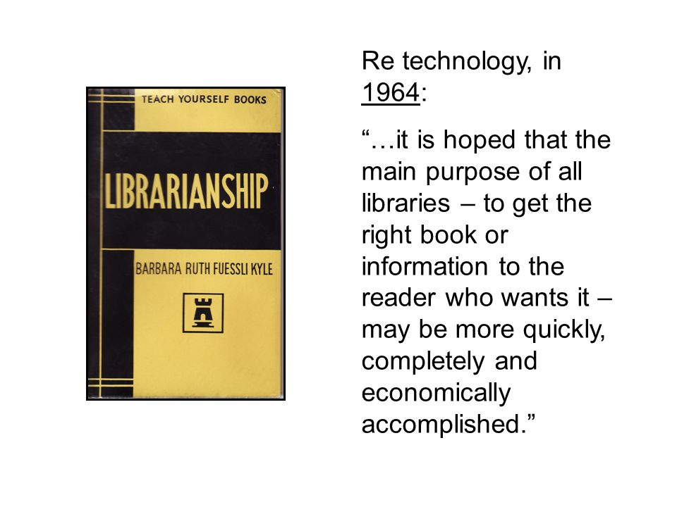 Re technology, in 1964: …it is hoped that the main purpose of all libraries – to get the right book or information to the reader who wants it – may be more quickly, completely and economically accomplished.