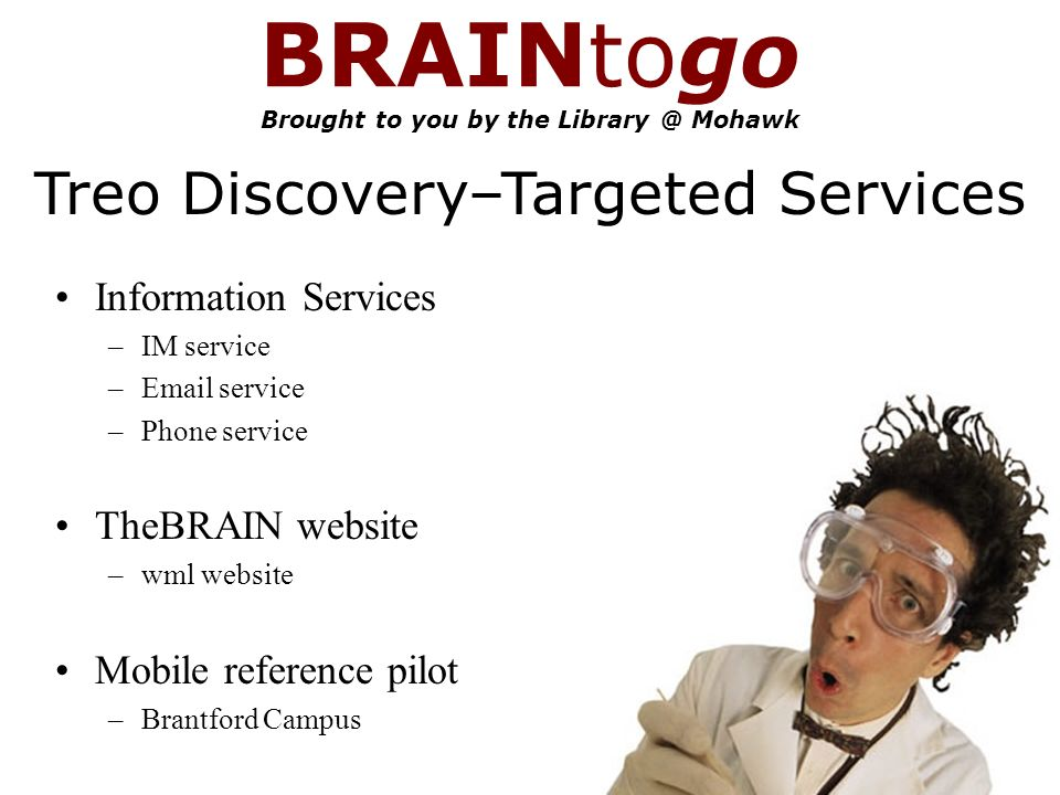 BRAINtogo Brought to you by the Mohawk Information Services –IM service – service –Phone service TheBRAIN website –wml website Mobile reference pilot –Brantford Campus Treo Discovery–Targeted Services