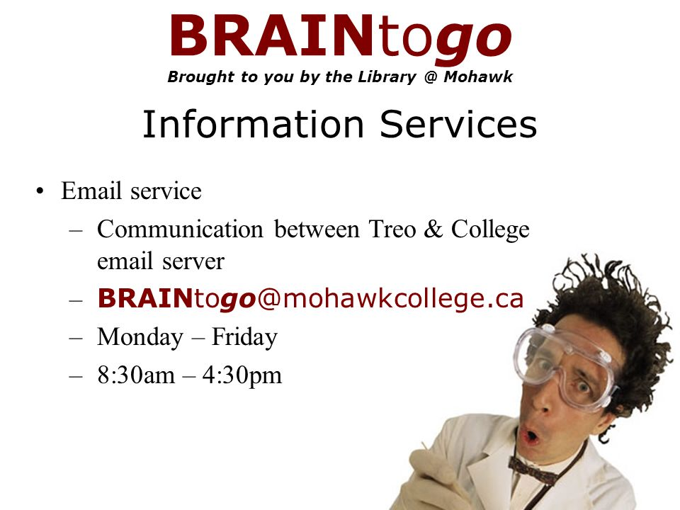 BRAINtogo Brought to you by the Mohawk Information Services  service – Communication between Treo & College  server – – Monday – Friday – 8:30am – 4:30pm