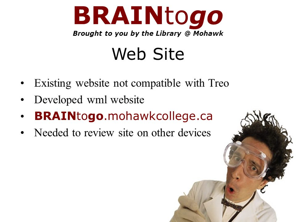 BRAINtogo Brought to you by the Mohawk Web Site Existing website not compatible with Treo Developed wml website BRAINtogo.mohawkcollege.ca Needed to review site on other devices